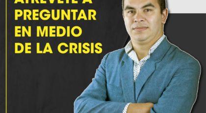 Atrévete a preguntar en medio de la crisis- Orador: Miguel Candia